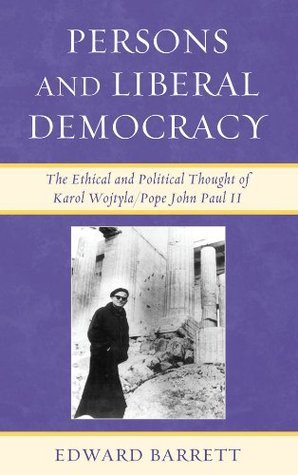 Persons and Liberal Democracy: The Ethical and Political Thought of Karol Wojtyla/John Paul II  by  Edward Barrett