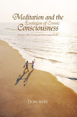 Meditation and the Evolution of Cosmic Consciousness: Toward a More Loving and More Caring World Don Ayre B.A.