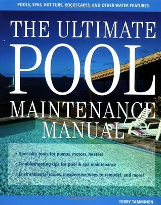 The Ultimate Pool Maintenance Manual: Spas, Pools, Hot Tubs, Rockscapes, and Other Water Features, 2nd Edition Terry Tamminen