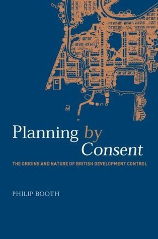 Planning Consent: The Origins and Nature of British Development Control (Planning, History and Environment Series) by Philip Booth