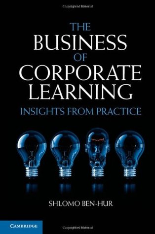 The Business of Corporate Learning: Insights from Practice  by  Shlomo Ben-Hur