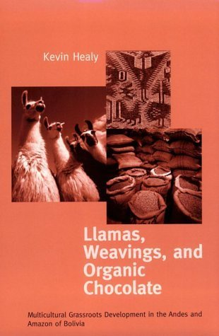 Llamas, Weavings, and Organic Chocolate: Multicultural Grassroots Development in the Andes and Amazon of Bolivia Kevin Healy