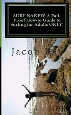 SURF NAKED! A Fail-Proof How-to Guide to Surfing for Adults ONLY!  by  Jacob K. Ray
