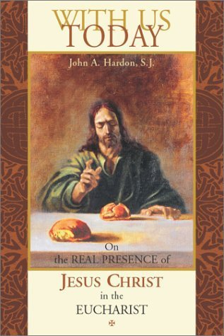 With Us Today: On the Real Presence of Jesus Christ in the Eucharist  by  John A. Hardon