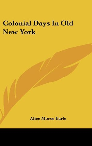 Colonial Days In Old New York Alice Morse Earle