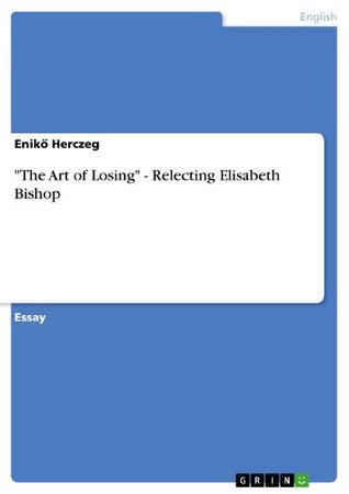 The Art of Losing  -  Relecting Elisabeth Bishop Enikő Herczeg