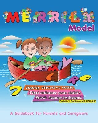 MERRILY Model: 7 Highly Effective Tools That Enhance Your Childs Speech-Language Development Paulette Y. Robinson