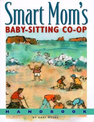 Smart Moms Baby-Sitting Co-Op Handbook: How We Solved the Baby-Sitter Puzzle.  by  Gary Myers