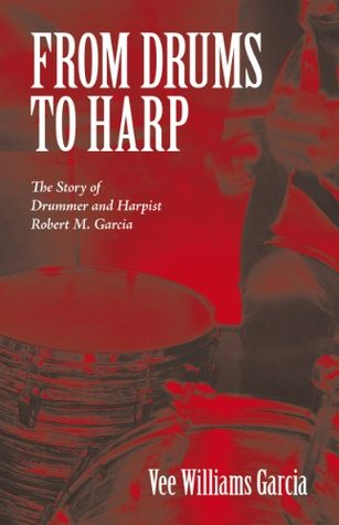 FROM DRUMS TO HARP: The Story of Drummer and Harpist Robert M. Garcia Vee Williams Garcia