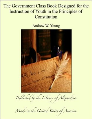 The Government Class Book Designed for the Instruction of Youth in the Principles of Constitution Andrew W. Young