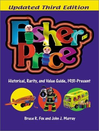 Fisher-Price: A Historical, Rarity, and Value Guide, 1931-Present Bruce R. Fox