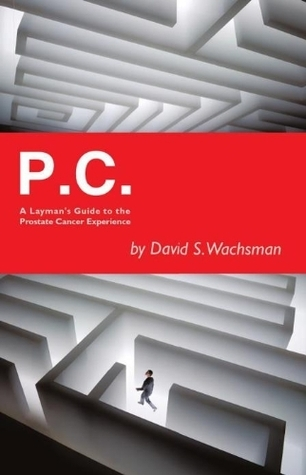 P.C. A Laymans Guide to the Prostate Cancer Experience David S. Wachsman