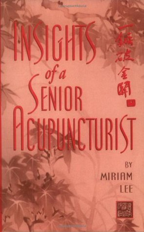 Insights of a Senior Acupuncturist: One Combination of Points Can Treat Many Diseases  by  Miriam Lee