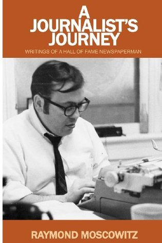 A Journalists Journey: Writings of a Hall of Fame Newspaperman Raymond Moscowitz
