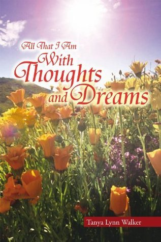 All That I Am With Thoughts and Dreams Tanya Lynn Walker