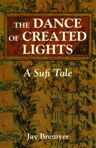 The Dance of Created Lights: A Sufi Tale  by  Jay Bremyer