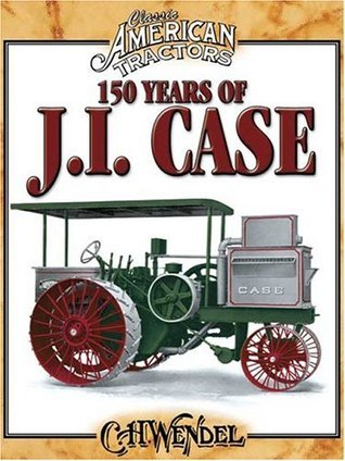 150 Years of J.I. Case Charles H. Wendel