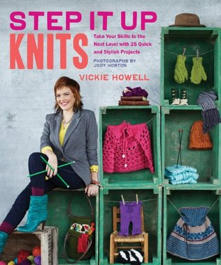 Step It Up Knits: Take Your Skills to the Next Level with 25 Quick and Stylish Projects  by  Vickie Howell
