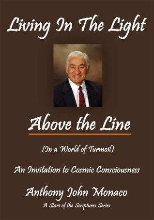 Living In The Light Above the Line:An Invitation to Cosmic Consciousness Anthony John Monaco