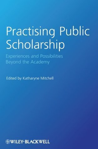 Practising Public Scholarship: Experiences and Possibilities Beyond the Academy (Antipode Book Series) Katharyne Mitchell