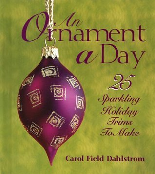 An Ornament a Day (25 Sparkling Holiday Trims to Make)  by  Carol Field Dahlstrom
