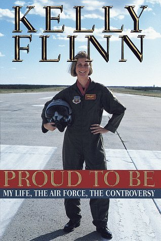 Proud to Be: My Life, The Airforce, The Controversy Kelly Flinn