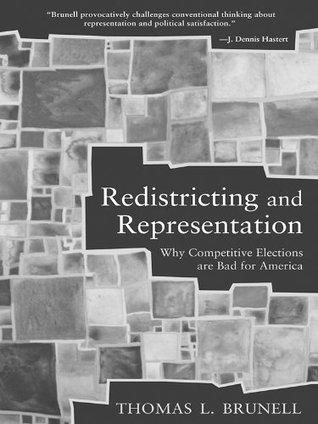 Redistricting and Representation: Why Competitive Elections Are Bad for America  by  Thomas Brunell