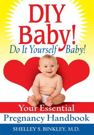 DIY Baby! Do It Yourself Baby!: Your Essential Pregnancy Handbook  by  Shelley Binkley