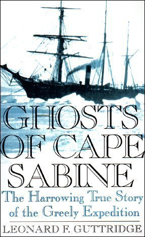 Ghosts of Cape Sabine: The Harrowing True Story of the Greely Expedition  by  Leonard F. Guttridge