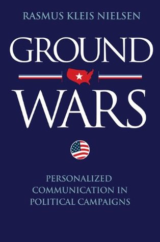 Ground Wars: Personalized Communication in Political Campaigns  by  Rasmus Kleis Nielsen
