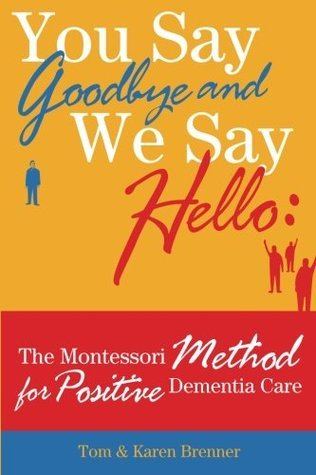 You Say Goodbye and We Say Hello: The Montessori Method for Positive Dementia Care  by  Tom Brenner