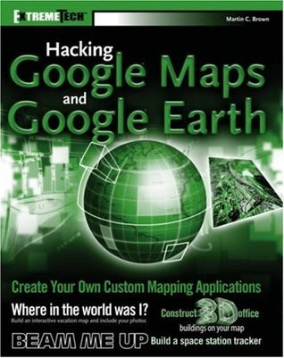 Hacking Google Maps and Google Earth  by  Martin C. Brown