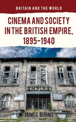 Cinema and Society in the British Empire, 1895-1940 James Burns