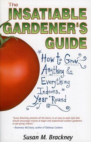The Insatiable Gardeners Guide: How to Grow Anything  Everything Indoors, Year Round  by  Susan M. Brackney