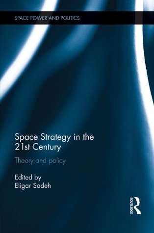 Space Strategy in the 21st Century: Theory and Policy  by  Eligar Sadeh