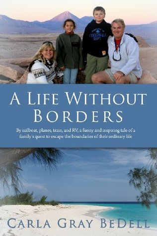 A Life Without Borders: By Sailboat, Planes, Train, and RV, a Funny and Inspiring Tale of a Familys Quest to Escape the Boundaries of Their O  by  Carla Gray Bedell