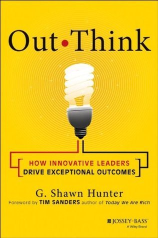Out Think: How Innovative Leaders Drive Exceptional Outcomes G. Shawn Hunter