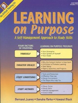Learning on Purpose: A Self-management Approach to Study Skills Grades 7-12+ Bernard Juarez