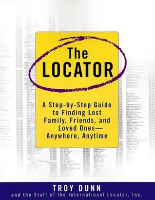 The Locator: A Step-By-Step Guide To Finding Lost Family, Friends, And Loved Ones--Anywhere, Any Time  by  Troy Dunn