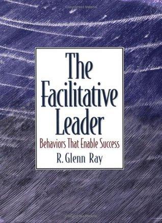The Facilitative Leader:  Behaviors that Enable Success  by  R. Glenn Ray