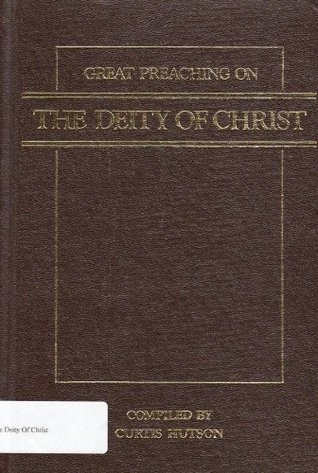 Great Preaching on the Deity of Christ Curtis Hutson