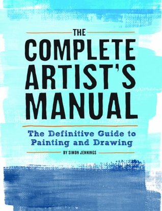 The Complete Artists Manual: The Definitive Guide to Painting and Drawing  by  Simon Jennings