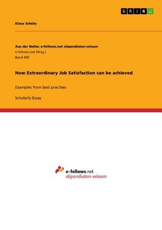 How Extraordinary Job Satisfaction can be achieved: Examples from best practises  by  Klaus Schxfctz