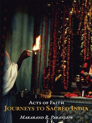 Acts of Faith: Journeys to Sacred India  by  Makarand R. Paranjape