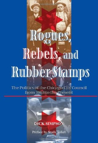 Rogues, Rebels, And Rubber Stamps: The Politics Of The Chicago City Council, 1863 To The Present  by  Dick Simpson