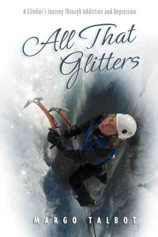 All That Glitters: A Climbers Journey Through Addiction and Depression Margo Talbot