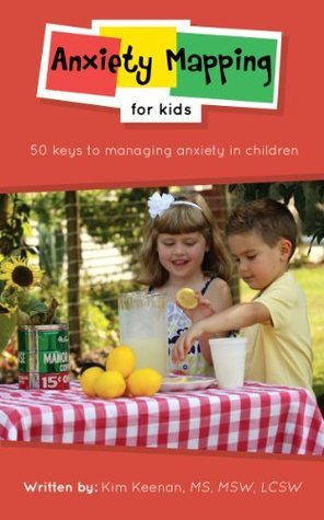 Anxiety Mapping for Kids: 50 Keys to Managing Anxiety in Children  by  Kim Keenan