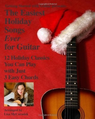 The Easiest Holiday Songs Ever for Guitar: 12 Holiday Classics You Can Play With Just 3 Easy Chords Lisa Mccormick
