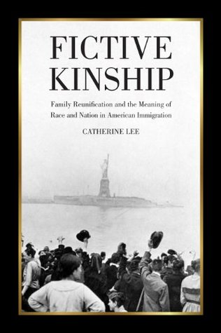 Fictive Kinship: Family Reunification and the Meaning of Race and Nation in American Migration Catherine Lee