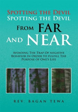 Spotting the Devil Spotting the Devil From Far and Near: Avoiding the Trap of Negative Behavior In Order To Fulfill the Purpose Of Ones Life  by  Bagan Tewa